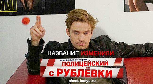 Название сериала поменяли на Полицейский с Рублёвки
